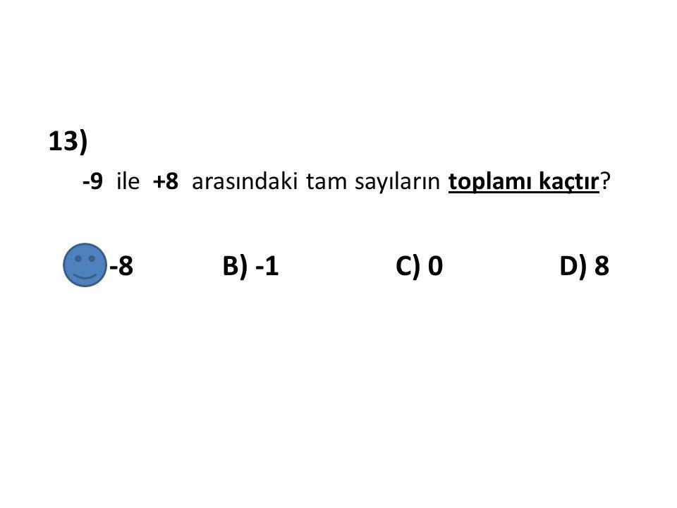 13) -9 ile +8 arasındaki tam sayıların toplamı kaçtır? A) -8 B) -1 C) 0 D) 8