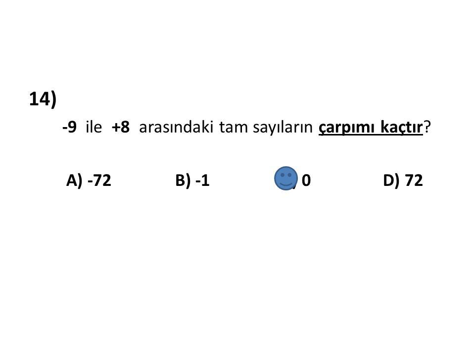 14) -9 ile +8 arasındaki tam sayıların çarpımı kaçtır? A) -72 B) -1 C) 0 D) 72