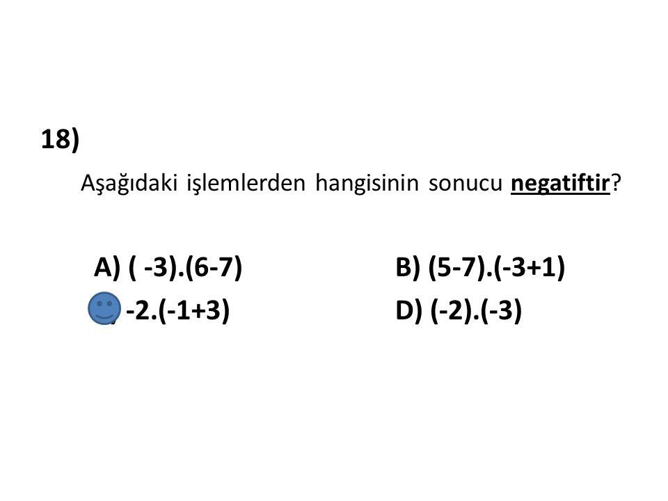 18) Aşağıdaki işlemlerden hangisinin sonucu negatiftir? A) ( -3).(6-7) B) (5-7).(-3+1) C) -2.(-1+3) D) (-2).(-3)