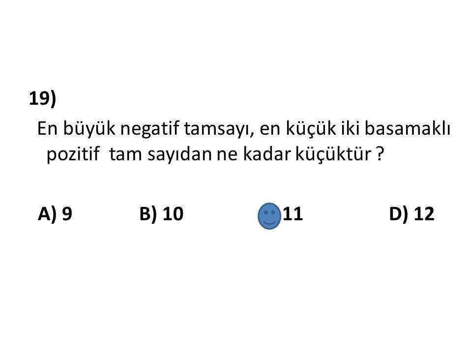 19) En büyük negatif tamsayı, en küçük iki basamaklı pozitif tam sayıdan ne kadar küçüktür ? A) 9 B) 10 C) 11 D) 12
