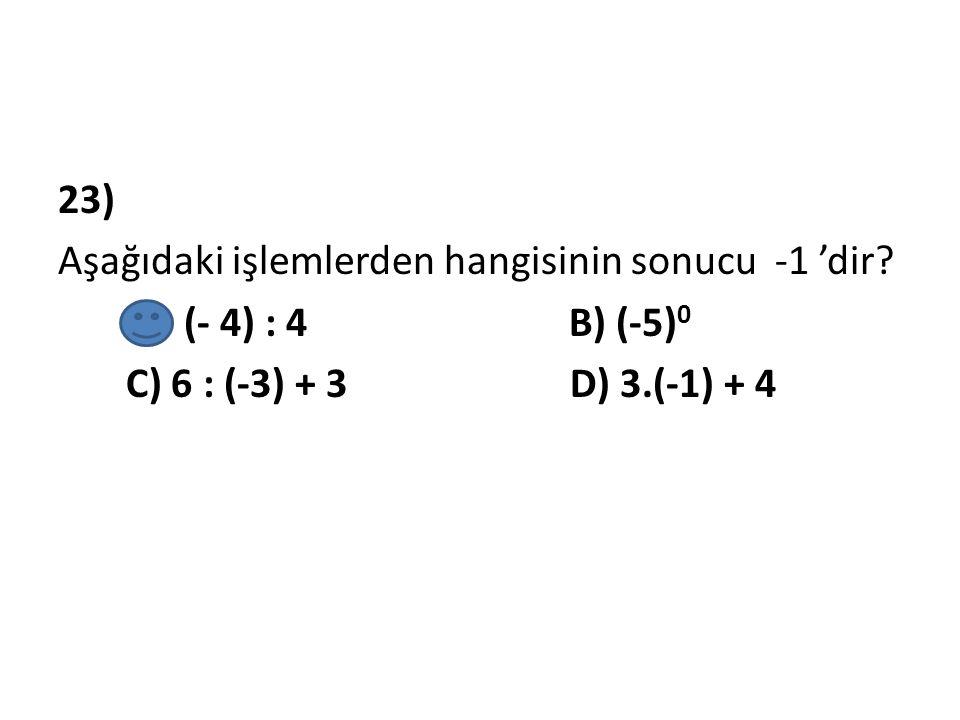 23) Aşağıdaki işlemlerden hangisinin sonucu -1 'dir? A) (- 4) : 4 B) (-5) 0 C) 6 : (-3) + 3 D) 3.(-1) + 4