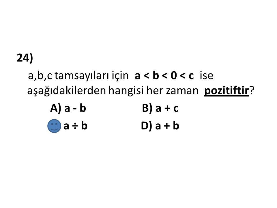 24) a,b,c tamsayıları için a < b < 0 < c ise aşağıdakilerden hangisi her zaman pozitiftir? A) a - b B) a + c C) a ÷ b D) a + b