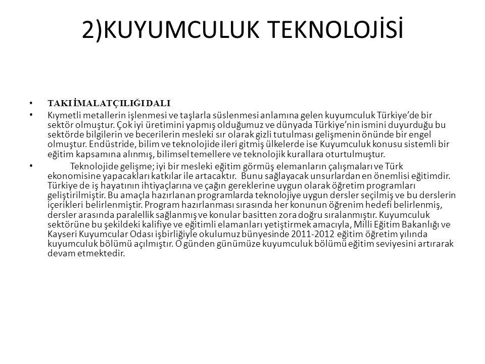 2)KUYUMCULUK TEKNOLOJİSİ TAKI İMALATÇILIĞI DALI Kıymetli metallerin işlenmesi ve taşlarla süslenmesi anlamına gelen kuyumculuk Türkiye'de bir sektör o