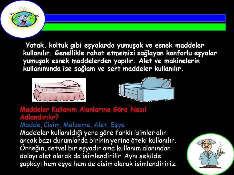Yatak, koltuk gibi eşyalarda yumuşak ve esnek maddeler kullanılır. Genellikle rahat etmemizi sağlayan konforlu eşyalar yumuşak esnek maddelerden yapıl