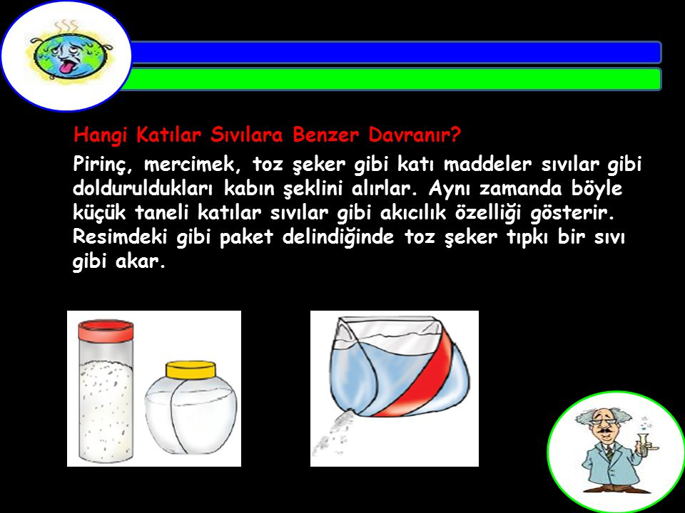 Hangi Katılar Sıvılara Benzer Davranır? Pirinç, mercimek, toz şeker gibi katı maddeler sıvılar gibi dolduruldukları kabın şeklini alırlar. Aynı zamand