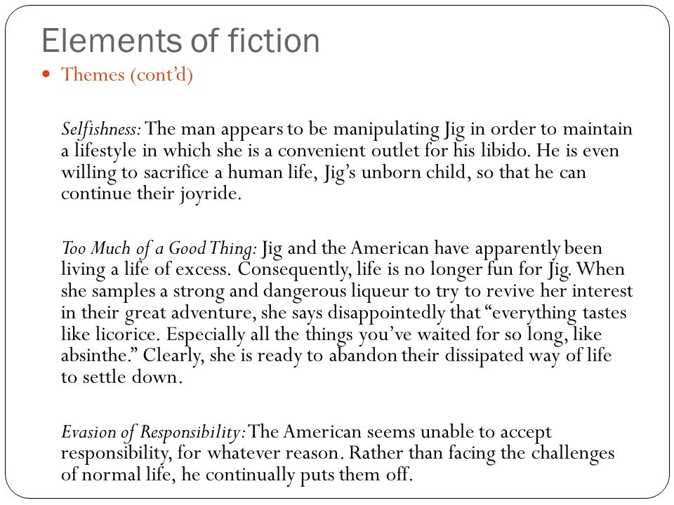 Elements of fiction Themes (cont'd) Selfishness: The man appears to be manipulating Jig in order to maintain a lifestyle in which she is a convenient