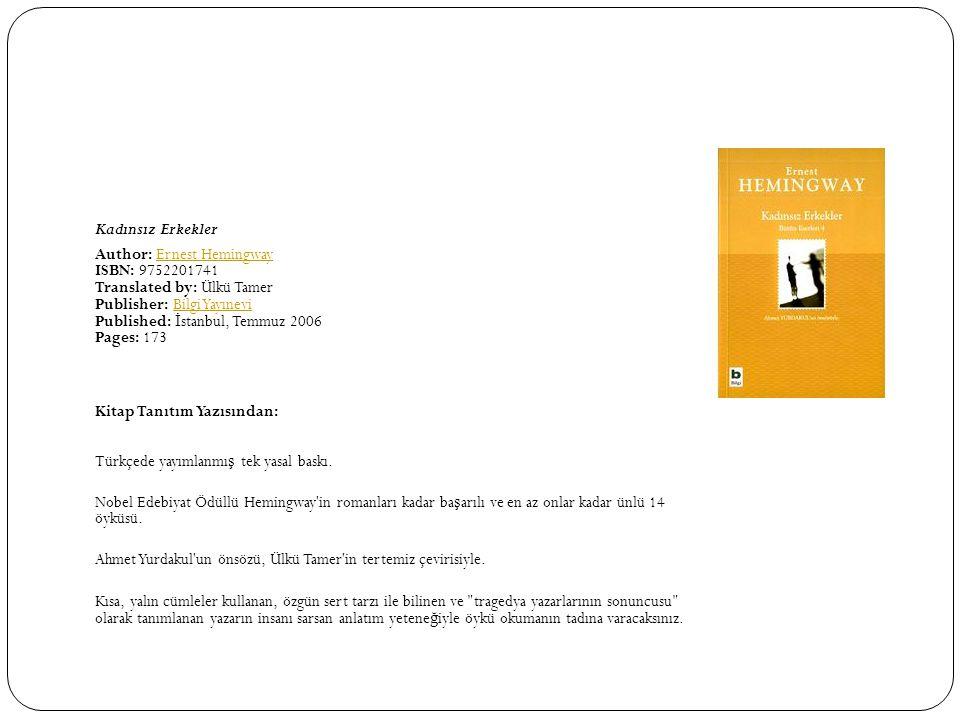 Kadınsız Erkekler Author: Ernest Hemingway ISBN: 9752201741 Translated by: Ülkü Tamer Publisher: Bilgi Yayınevi Published: İ stanbul, Temmuz 2006 Pages: 173Ernest HemingwayBilgi Yayınevi Kitap Tanıtım Yazısından: Türkçede yayımlanmı ş tek yasal baskı.