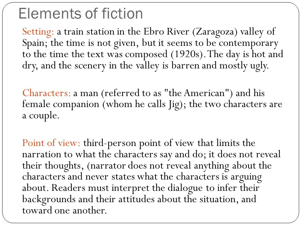 Elements of fiction Plot summary: The story, told almost entirely through dialogue, is a conversation between a young woman, Jig, and a man, the American, waiting for a train in Spain.