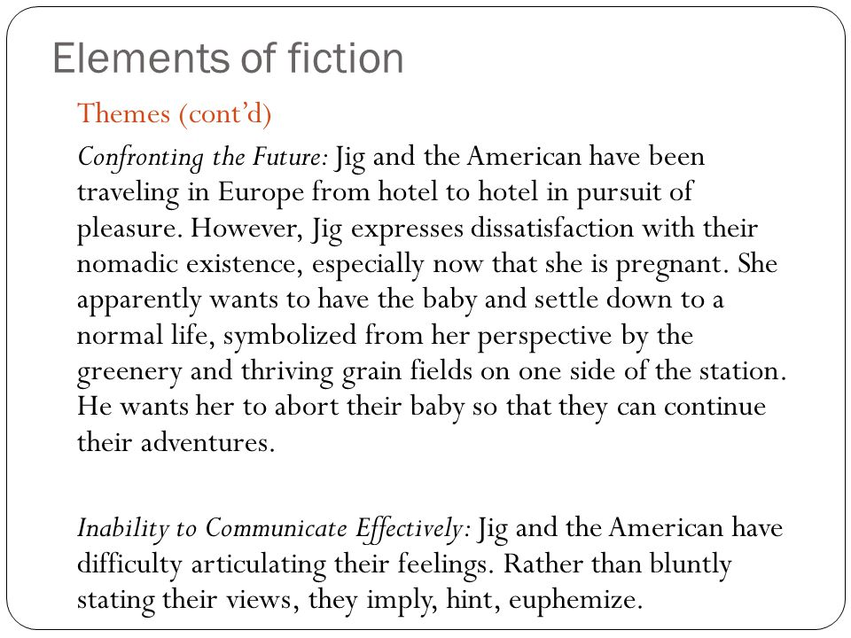 Elements of fiction Themes (cont'd) Confronting the Future: Jig and the American have been traveling in Europe from hotel to hotel in pursuit of pleas