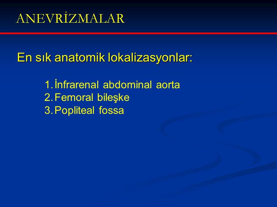 ANEVRİZMALAR En sık anatomik lokalizasyonlar: 1.İnfrarenal abdominal aorta 2.Femoral bileşke 3.Popliteal fossa