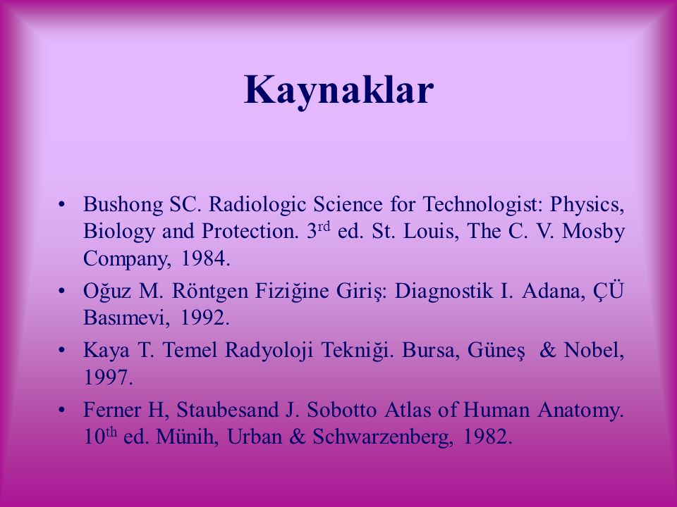 Kaynaklar Bushong SC. Radiologic Science for Technologist: Physics, Biology and Protection. 3 rd ed. St. Louis, The C. V. Mosby Company, 1984. Oğuz M.