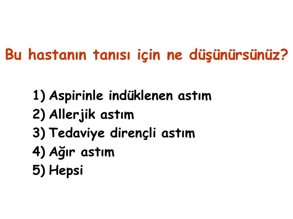 Bu hastanın tanısı için ne düşünürsünüz? 1)Aspirinle indüklenen astım 2)Allerjik astım 3)Tedaviye dirençli astım 4)Ağır astım 5)Hepsi