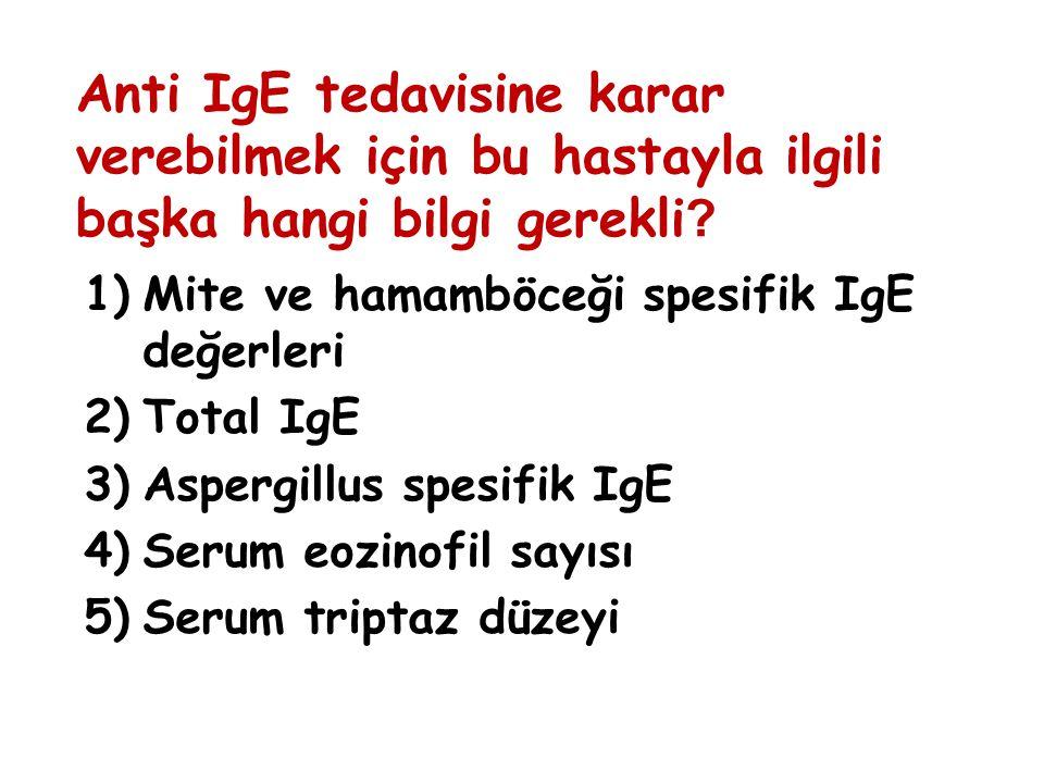 Anti IgE tedavisine karar verebilmek için bu hastayla ilgili başka hangi bilgi gerekli ? 1)Mite ve hamamböceği spesifik IgE değerleri 2)Total IgE 3)As