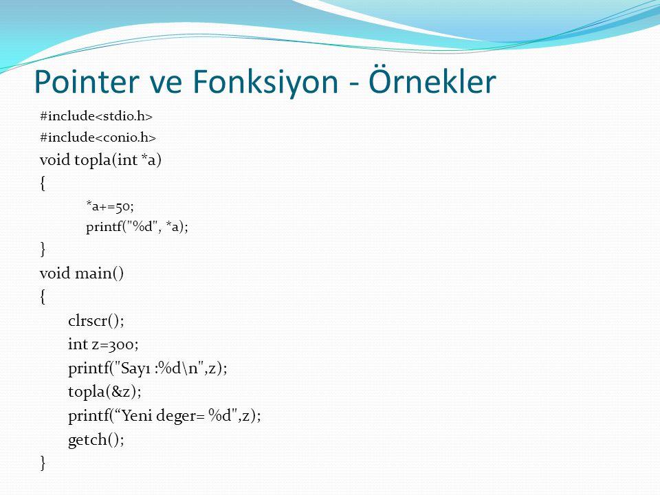 Pointer ve Fonksiyon - Örnekler İki değişkenin değerlerinin yer değiştirmesi : swap işlemi void swap(int *a,int *b) { int t; t=*a; *a=*b; *b=t; } void main() { int x,y; x=100; y=25; printf( x=%d y=%d\n ,x,y); swap(&x,&y); printf( x= %d y=%d\n ,x,y); getch(); }
