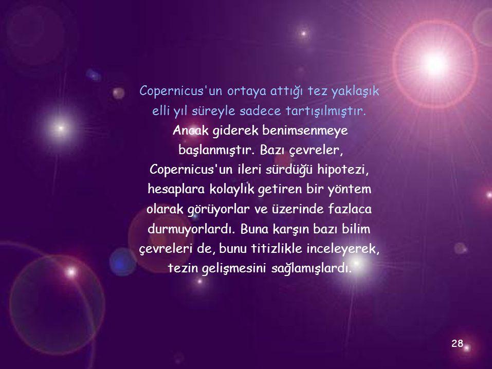 Copernicus'un ortaya attığı tez yaklaşık elli yıl süreyle sadece tartışılmıştır. Ancak giderek benimsenmeye başlanmıştır. Bazı çevreler, Copernicus'un