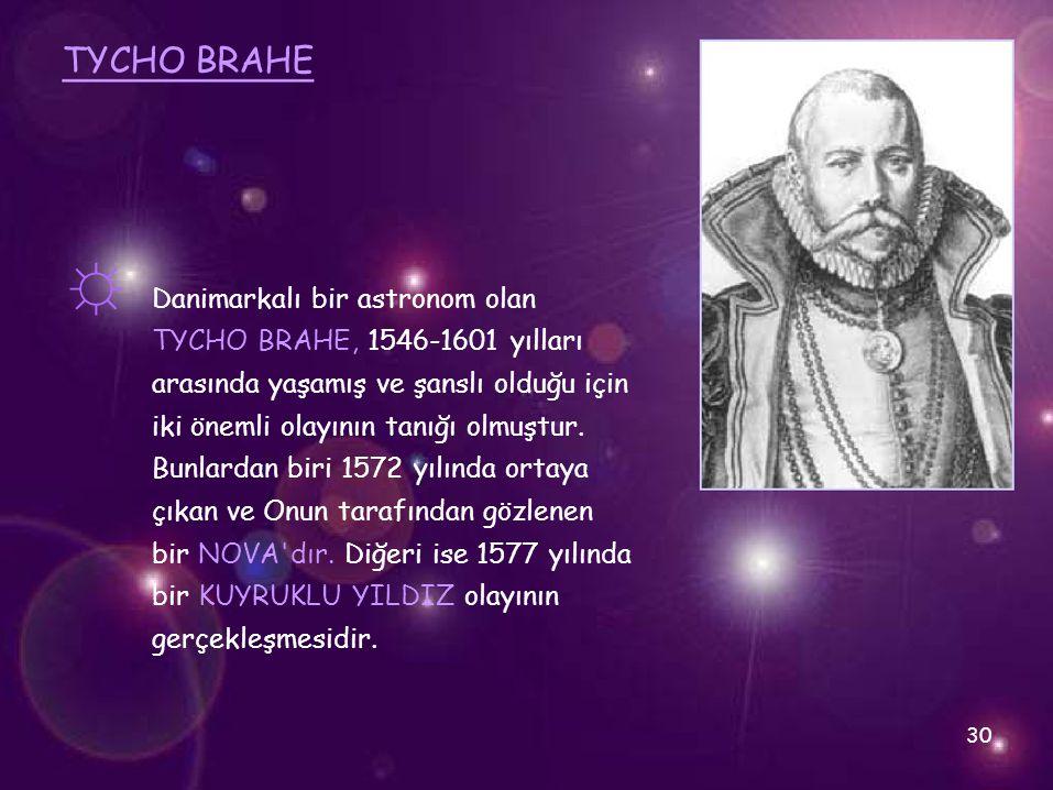 TYCHO BRAHE ☼ Danimarkalı bir astronom olan TYCHO BRAHE, 1546-1601 yılları arasında yaşamış ve şanslı olduğu için iki önemli olayının tanığı olmuştur.