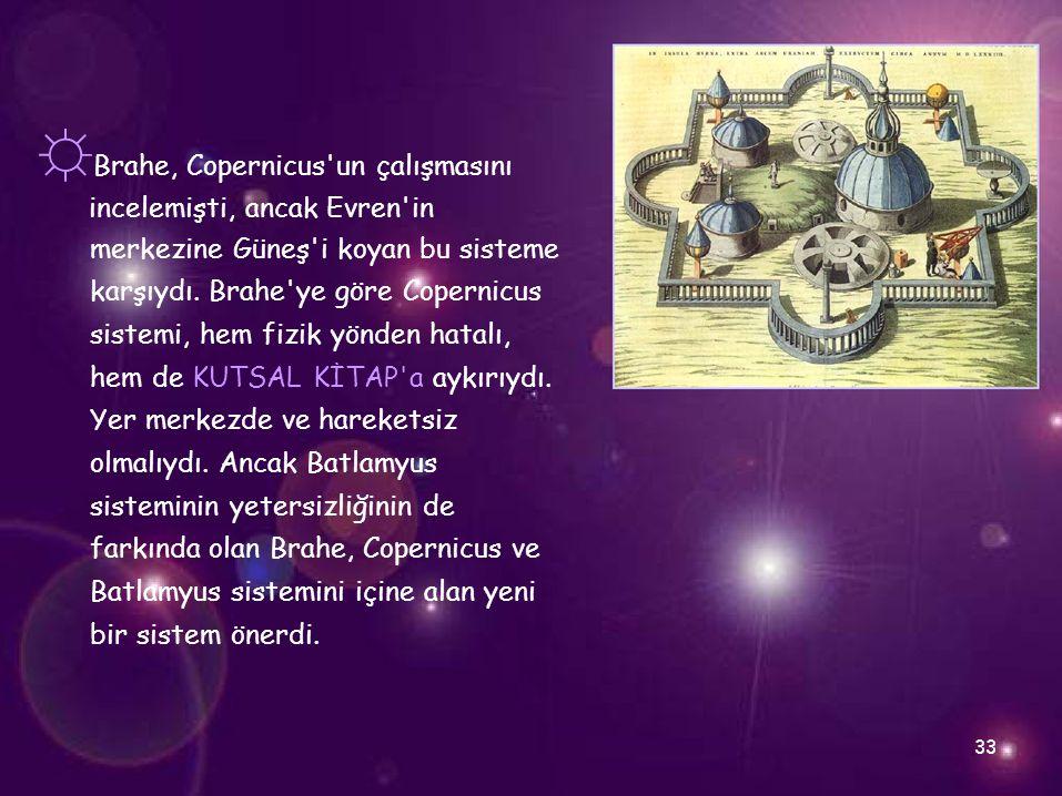 ☼ Brahe, Copernicus'un çalışmasını incelemişti, ancak Evren'in merkezine Güneş'i koyan bu sisteme karşıydı. Brahe'ye göre Copernicus sistemi, hem fizi