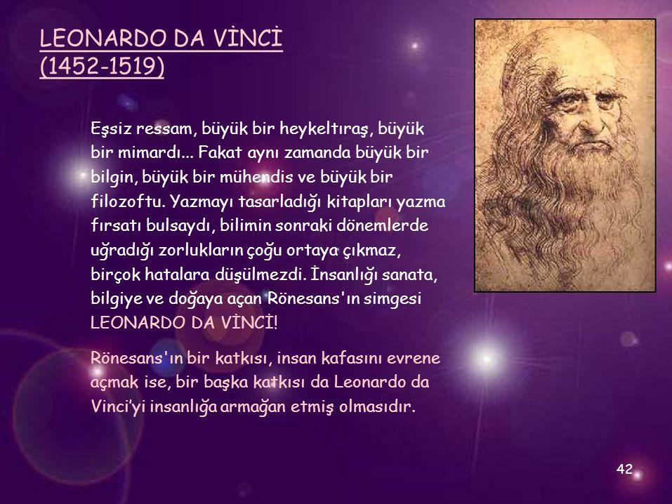 LEONARDO DA VİNCİ (1452-1519) Eşsiz ressam, büyük bir heykeltıraş, büyük bir mimardı... Fakat aynı zamanda büyük bir bilgin, büyük bir mühendis ve büy