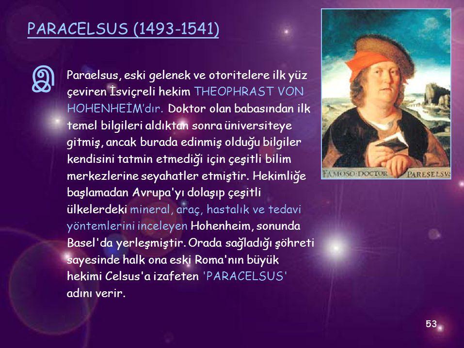 இ PARACELSUS (1493-1541) Paraelsus, eski gelenek ve otoritelere ilk yüz çeviren İsviçreli hekim THEOPHRAST VON HOHENHEİM'dır. Doktor olan babasından i