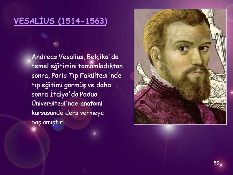 VESALİUS (1514-1563) Andreas Vesalius, Belçika'da temel eğitimini tamamladıktan sonra, Paris Tıp Fakültesi'nde tıp eğitimi görmüş ve daha sonra İtalya