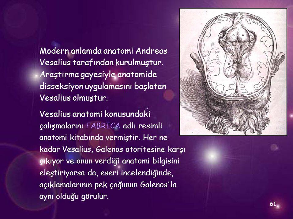 61 Modern anlamda anatomi Andreas Vesalius tarafından kurulmuştur. Araştırma gayesiyle anatomide disseksiyon uygulamasını başlatan Vesalius olmuştur.