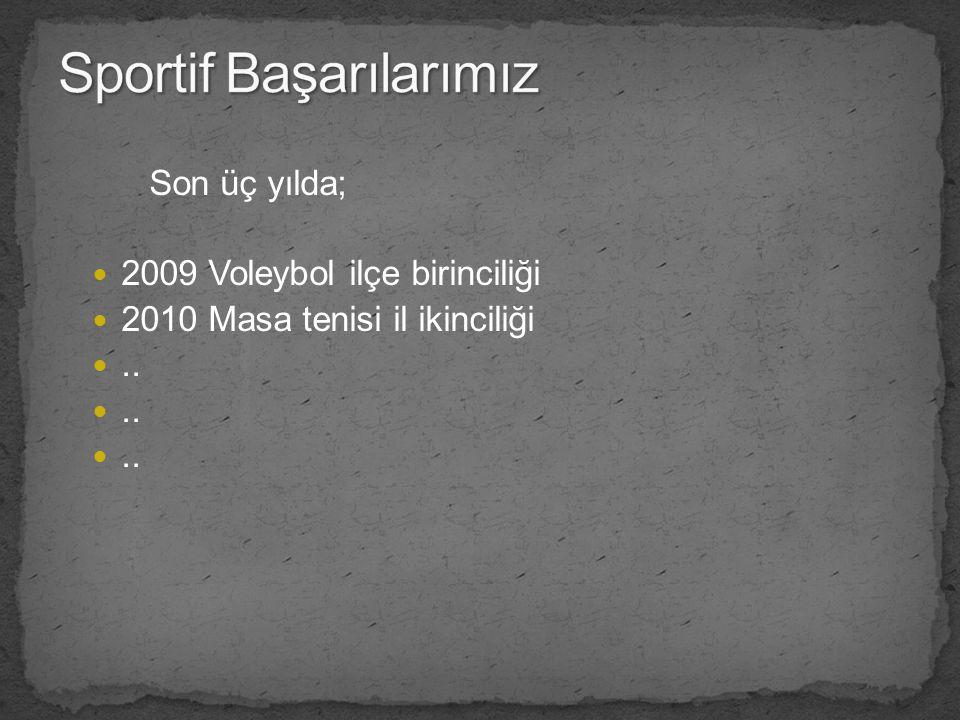 Son üç yılda; 2009 Voleybol ilçe birinciliği 2010 Masa tenisi il ikinciliği..