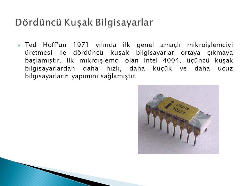  Ted Hoff'un 1971 yılında ilk genel amaçlı mikroişlemciyi üretmesi ile dördüncü kuşak bilgisayarlar ortaya çıkmaya başlamıştır. İlk mikroişlemci olan