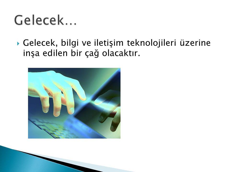  Gelecek, bilgi ve iletişim teknolojileri üzerine inşa edilen bir çağ olacaktır.