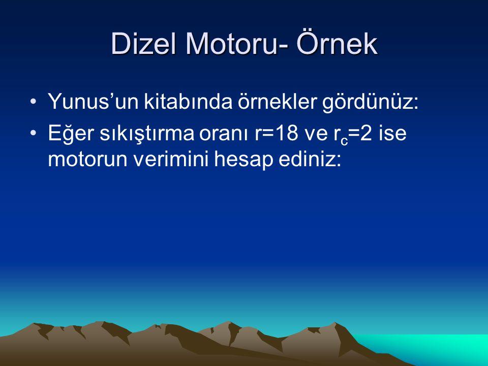 Dizel Motoru- Örnek Yunus'un kitabında örnekler gördünüz: Eğer sıkıştırma oranı r=18 ve r c =2 ise motorun verimini hesap ediniz: