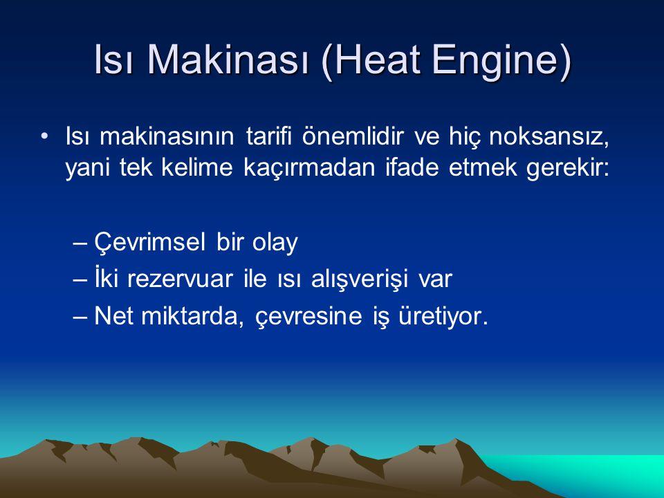 Isı Makinası (Heat Engine) Isı makinasının tarifi önemlidir ve hiç noksansız, yani tek kelime kaçırmadan ifade etmek gerekir: –Çevrimsel bir olay –İki rezervuar ile ısı alışverişi var –Net miktarda, çevresine iş üretiyor.
