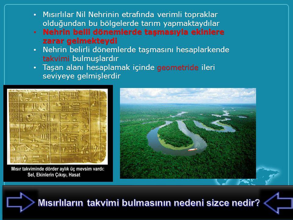 Mısırlılar Nil Nehrinin etrafında verimli topraklar olduğundan bu bölgelerde tarım yapmaktaydılar Mısırlılar Nil Nehrinin etrafında verimli topraklar olduğundan bu bölgelerde tarım yapmaktaydılar Nehrin belli dönemlerde taşmasıyla ekinlere zarar gelmekteydi Nehrin belli dönemlerde taşmasıyla ekinlere zarar gelmekteydi Nehrin belirli dönemlerde taşmasını hesaplarkende takvimi bulmuşlardır Nehrin belirli dönemlerde taşmasını hesaplarkende takvimi bulmuşlardır Taşan alanı hesaplamak içinde geometride ileri seviyeye gelmişlerdir Taşan alanı hesaplamak içinde geometride ileri seviyeye gelmişlerdir 5