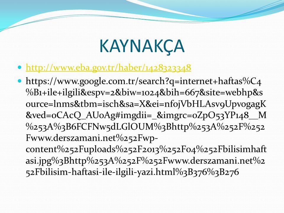 KAYNAKÇA http://www.eba.gov.tr/haber/1428323348 https://www.google.com.tr/search?q=internet+haftas%C4 %B1+ile+ilgili&espv=2&biw=1024&bih=667&site=webh