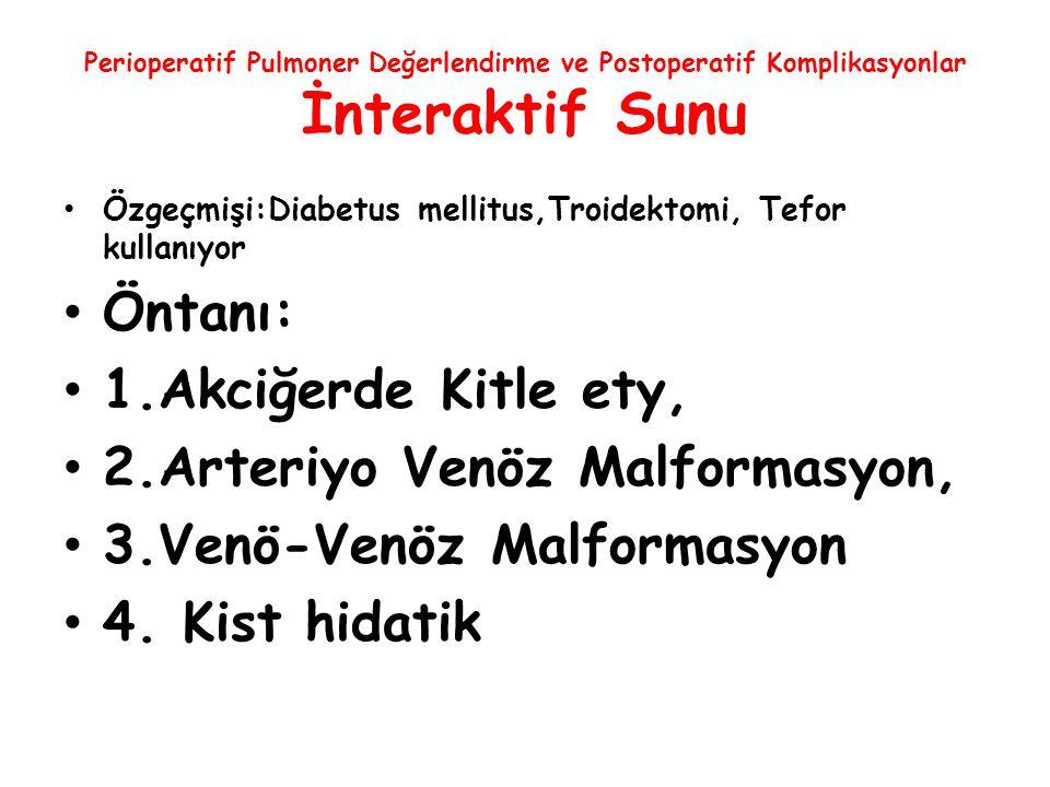 Perioperatif Pulmoner Değerlendirme ve Postoperatif Komplikasyonlar İnteraktif Sunu Özgeçmişi:Diabetus mellitus,Troidektomi, Tefor kullanıyor Öntanı: