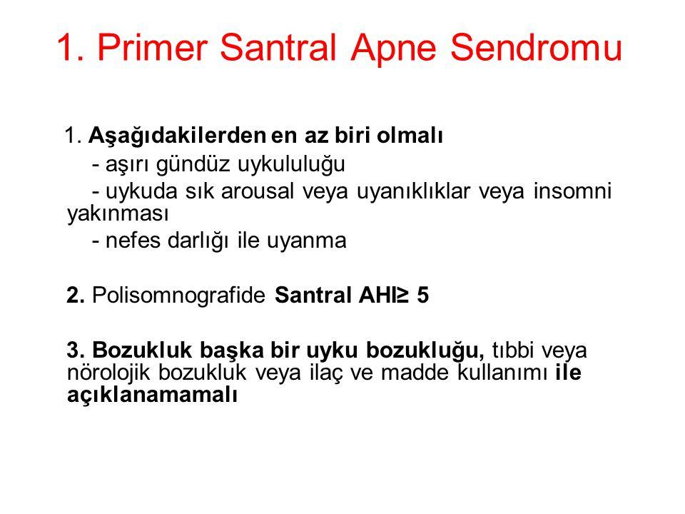 1. Primer Santral Apne Sendromu 1. Aşağıdakilerden en az biri olmalı - aşırı gündüz uykululuğu - uykuda sık arousal veya uyanıklıklar veya insomni yak