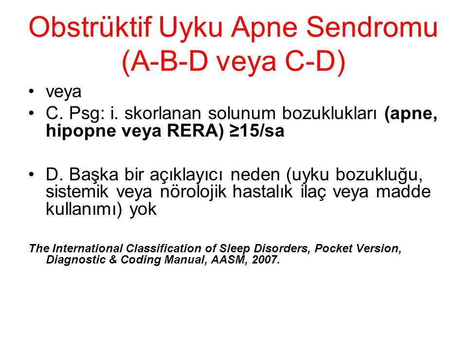 Obstrüktif Uyku Apne Sendromu (A-B-D veya C-D) veya C. Psg: i. skorlanan solunum bozuklukları (apne, hipopne veya RERA) ≥15/sa D. Başka bir açıklayıcı
