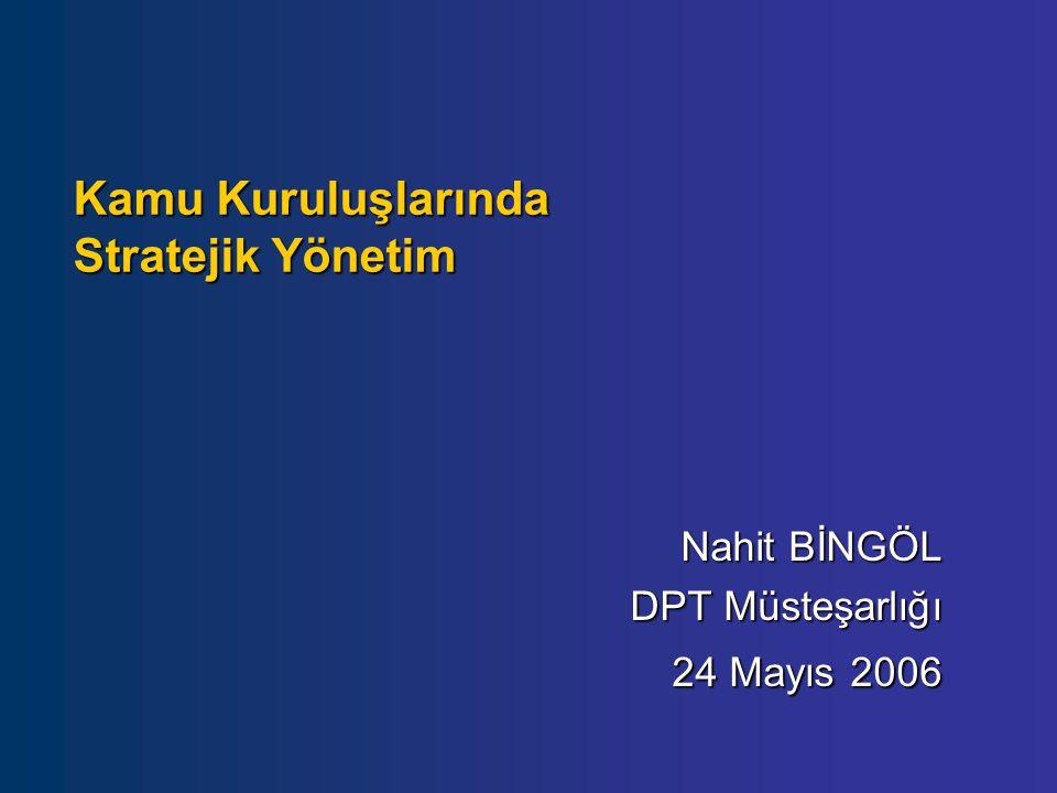 Kamu Kuruluşlarında Stratejik Yönetim Nahit BİNGÖL DPT Müsteşarlığı 24 Mayıs 2006