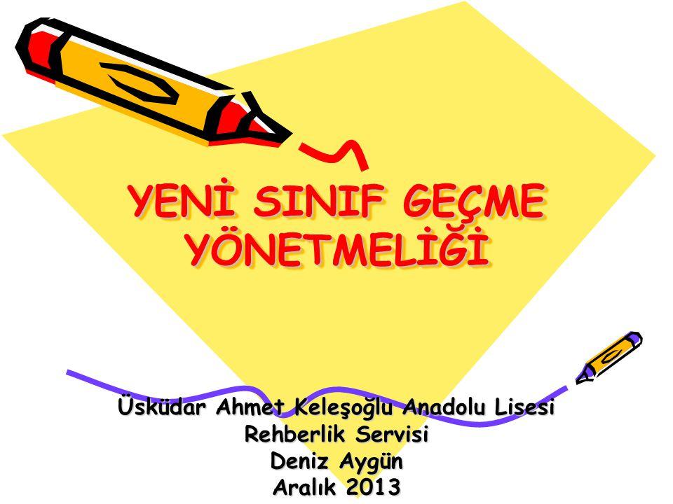 YENİ SINIF GEÇME YÖNETMELİĞİ Üsküdar Ahmet Keleşoğlu Anadolu Lisesi Rehberlik Servisi Deniz Aygün Aralık 2013