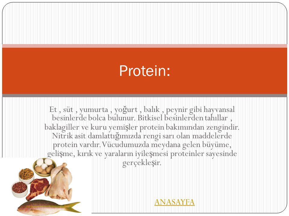 Et, süt, yumurta, yo ğ urt, balık, peynir gibi hayvansal besinlerde bolca bulunur. Bitkisel besinlerden tahıllar, baklagiller ve kuru yemi ş ler prote