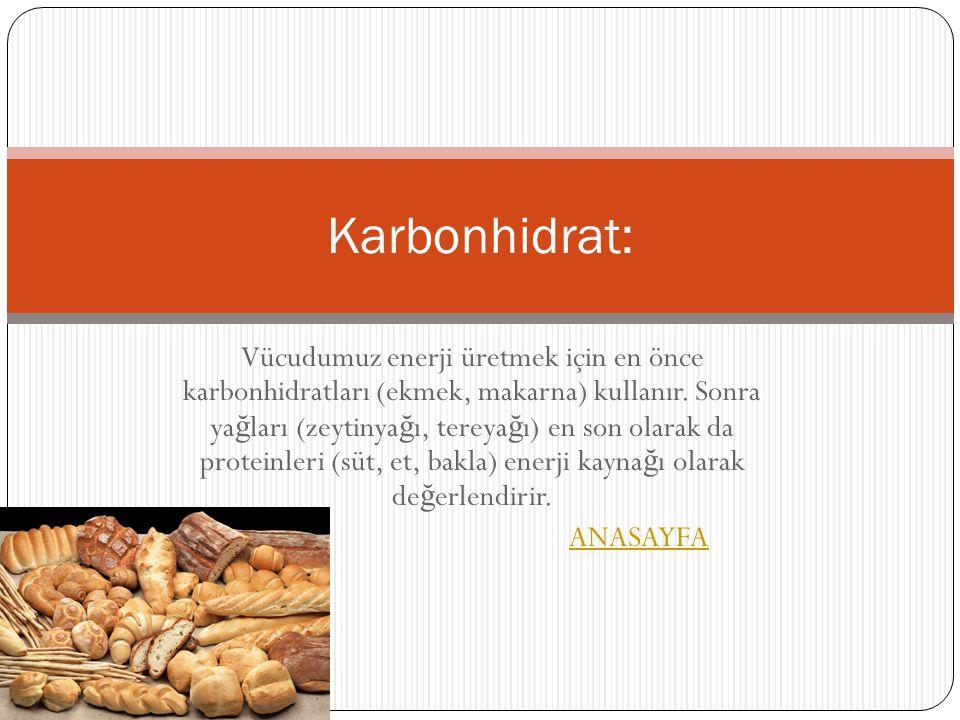Karbonhidrat: Vücudumuz enerji üretmek için en önce karbonhidratları (ekmek, makarna) kullanır. Sonra ya ğ ları (zeytinya ğ ı, tereya ğ ı) en son olar