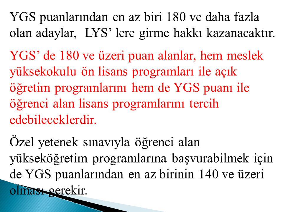 YGS puanlarından en az biri 180 ve daha fazla olan adaylar, LYS' lere girme hakkı kazanacaktır.