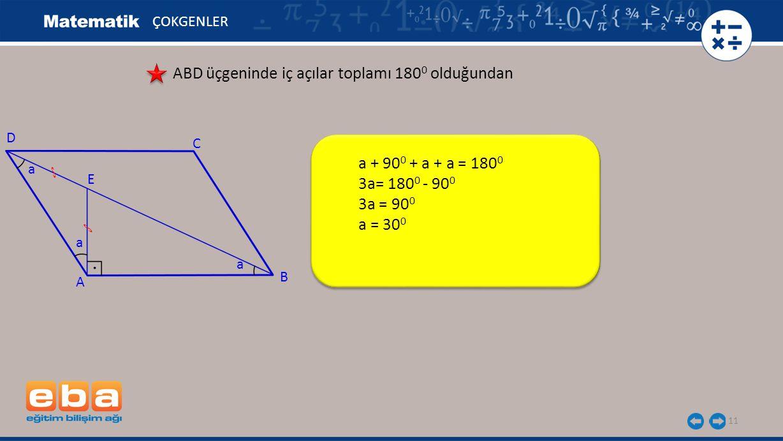 11 ÇOKGENLER ABD üçgeninde iç açılar toplamı 180 0 olduğundan a + 90 0 + a + a = 180 0 3a= 180 0 - 90 0 3a = 90 0 a = 30 0 A C B D E a a a