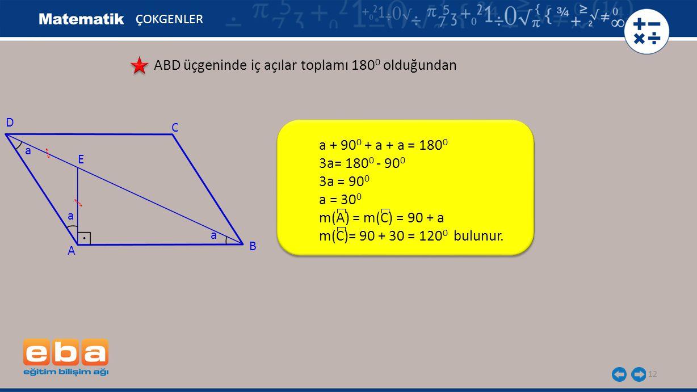 12 ÇOKGENLER ABD üçgeninde iç açılar toplamı 180 0 olduğundan a + 90 0 + a + a = 180 0 3a= 180 0 - 90 0 3a = 90 0 a = 30 0 m(A) = m(C) = 90 + a m(C)=