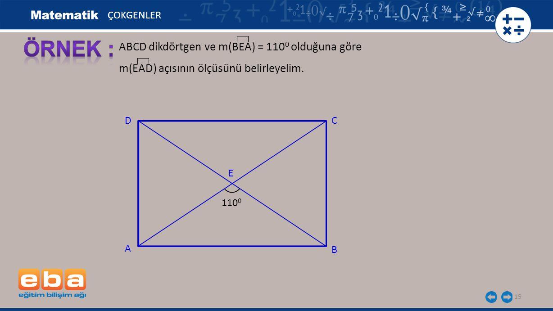 15 ABCD dikdörtgen ve m(BEA) = 110 0 olduğuna göre m(EAD) açısının ölçüsünü belirleyelim. ÇOKGENLER C A B D E 110 0