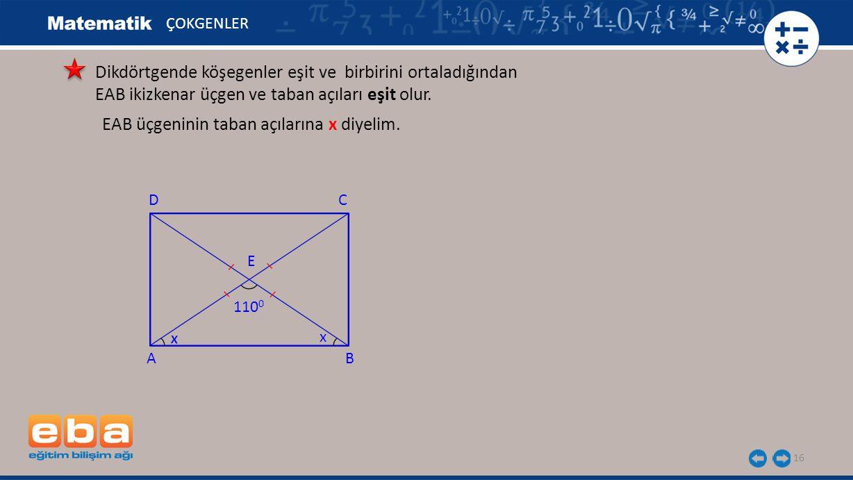 16 ÇOKGENLER EAB üçgeninin taban açılarına x diyelim. A C B D x 110 0 E x Dikdörtgende köşegenler eşit ve birbirini ortaladığından EAB ikizkenar üçgen
