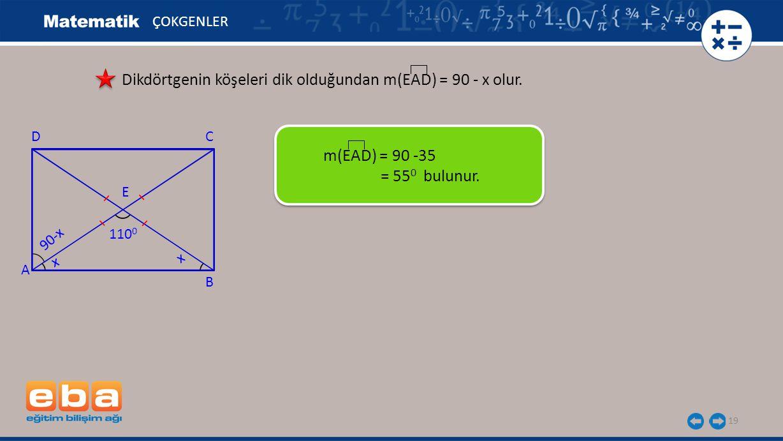 19 ÇOKGENLER Dikdörtgenin köşeleri dik olduğundan m(EAD) = 90 - x olur. m(EAD) = 90 -35 = 55 0 bulunur. A C B D x 110 0 E x 90-x