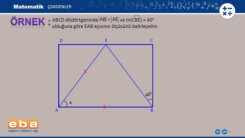 20 ABCD dikdörtgeninde ve m(CBE) = 40 0 olduğuna göre EAB açısının ölçüsünü belirleyelim. ÇOKGENLER C AB D 40 0 E a