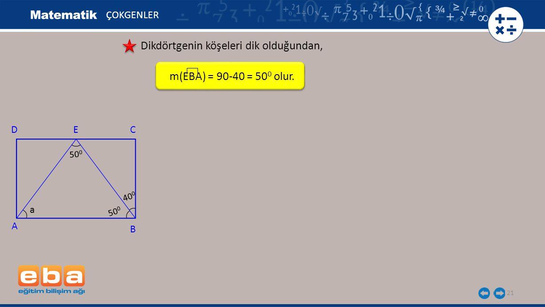 21 ÇOKGENLER Dikdörtgenin köşeleri dik olduğundan, m(EBA) = 90-40 = 50 0 olur. A C B DE 40 0 a 50 0