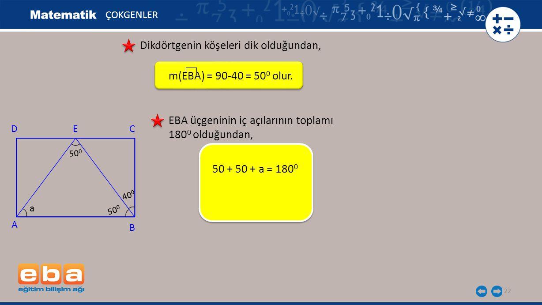 22 ÇOKGENLER Dikdörtgenin köşeleri dik olduğundan, m(EBA) = 90-40 = 50 0 olur. 50 + 50 + a = 180 0 A C B DE 40 0 a EBA üçgeninin iç açılarının toplamı