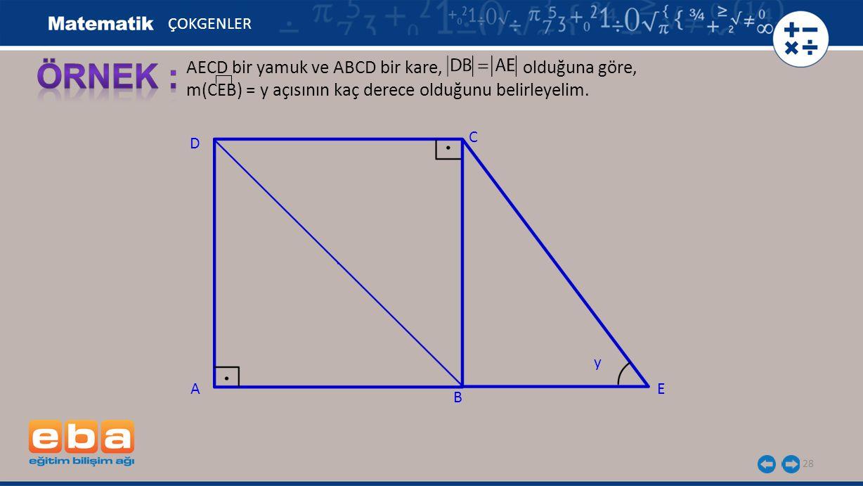 28 AECD bir yamuk ve ABCD bir kare, olduğuna göre, m(CEB) = y açısının kaç derece olduğunu belirleyelim. ÇOKGENLER C A B D E y