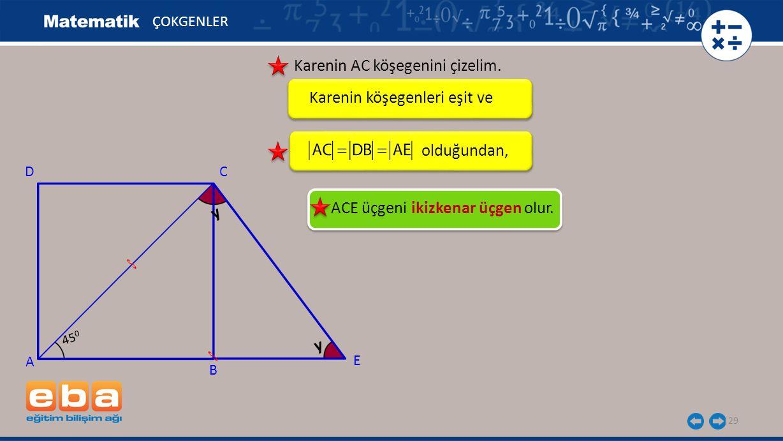 29 ÇOKGENLER Karenin AC köşegenini çizelim. Karenin köşegenleri eşit ve olduğundan, ACE üçgeni ikizkenar üçgen olur. A C B D y E 45 0 y